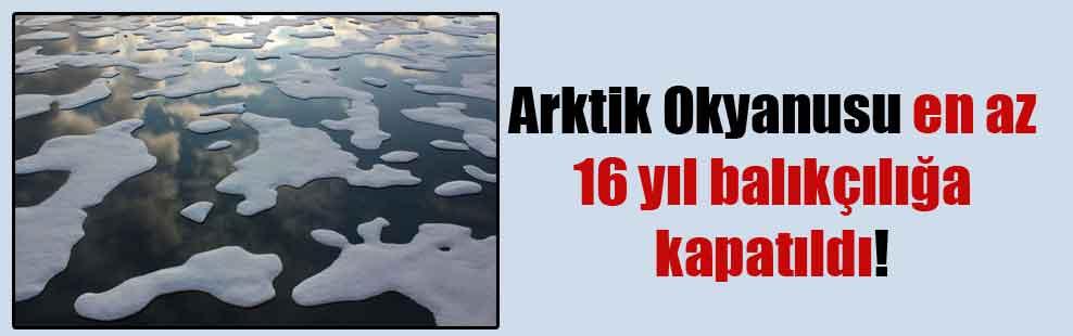 Arktik Okyanusu en az 16 yıl balıkçılığa kapatıldı!