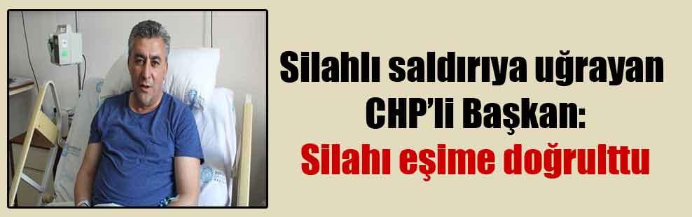 Silahlı saldırıya uğrayan CHP'li Başkan: Silahı eşime doğrulttu