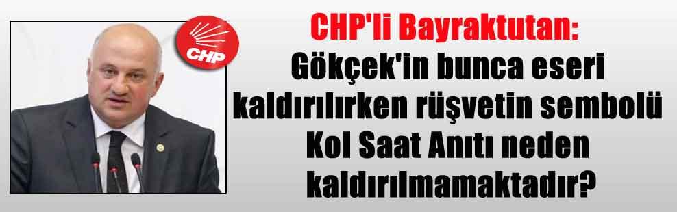 CHP'li Bayraktutan: Gökçek'in bunca eseri kaldırılırken rüşvetin sembolü Kol Saat Anıtı neden kaldırılmamaktadır?