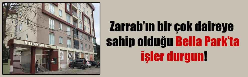 Zarrab'ın bir çok daireye sahip olduğu Bella Park'ta işler durgun!