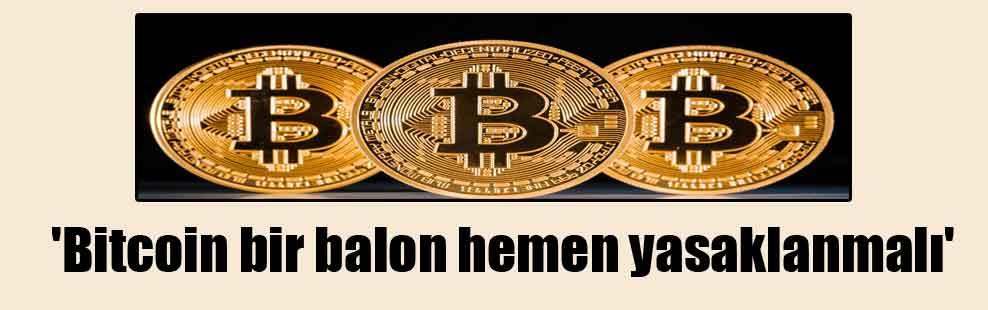 'Bitcoin bir balon hemen yasaklanmalı'