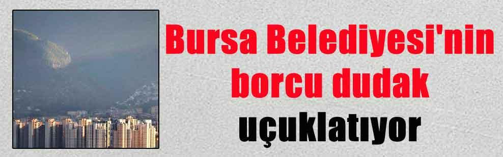 Bursa Belediyesi'nin borcu dudak uçuklatıyor