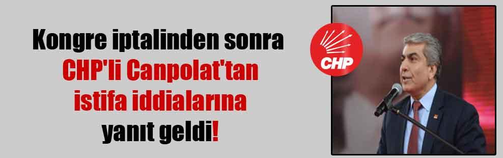Kongre iptalinden sonra CHP'li Canpolat'tan istifa iddialarına yanıt geldi!