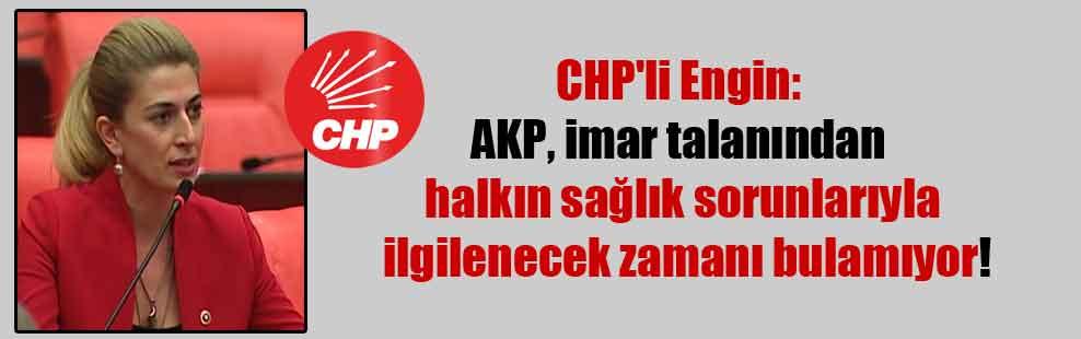 CHP'li Engin: AKP, imar talanından halkın sağlık sorunlarıyla ilgilenecek zamanı bulamıyor!