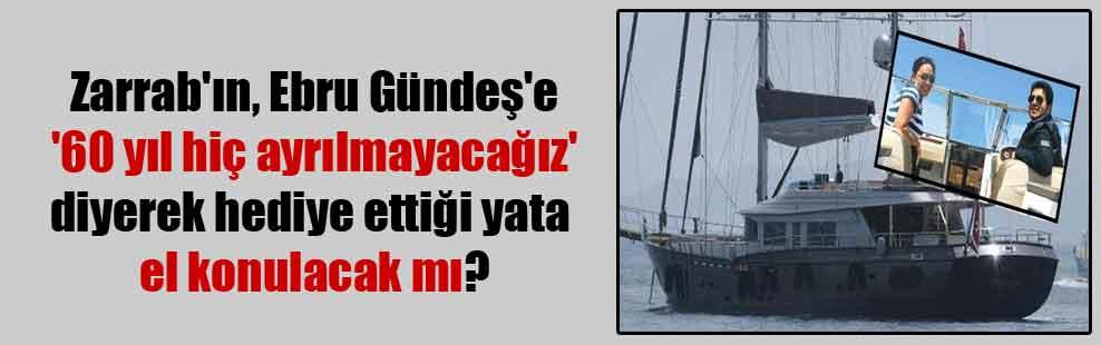 Zarrab'ın, Ebru Gündeş'e '60 yıl hiç ayrılmayacağız' diyerek hediye ettiği yata el konulacak mı?