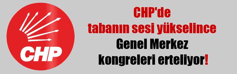 CHP'de tabanın sesi yükselince Genel Merkez kongreleri erteliyor