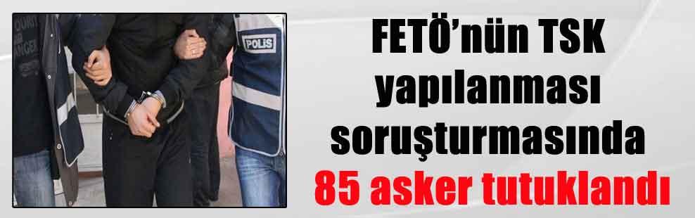 FETÖ'nün TSK yapılanması soruşturmasında 85 asker tutuklandı
