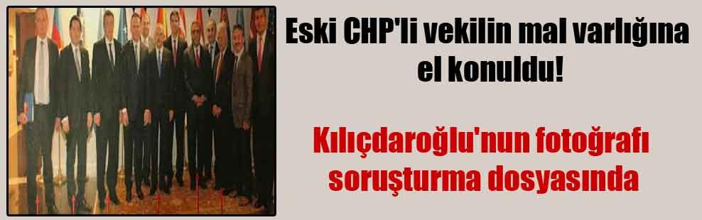 Eski CHP'li vekilin mal varlığına el konuldu! Kılıçdaroğlu'nun fotoğrafı soruşturma dosyasında