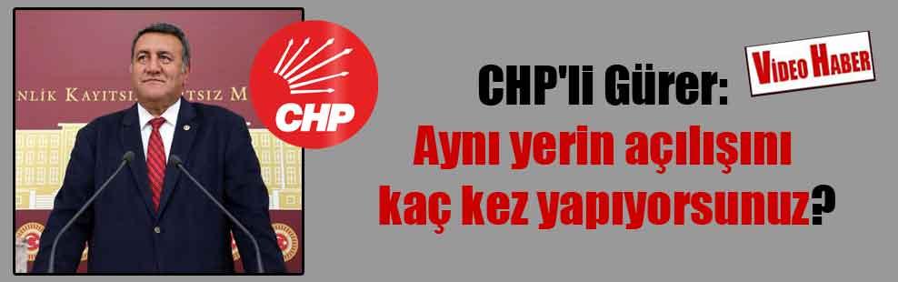 CHP'li Gürer: Aynı yerin açılışını kaç kez yapıyorsunuz?