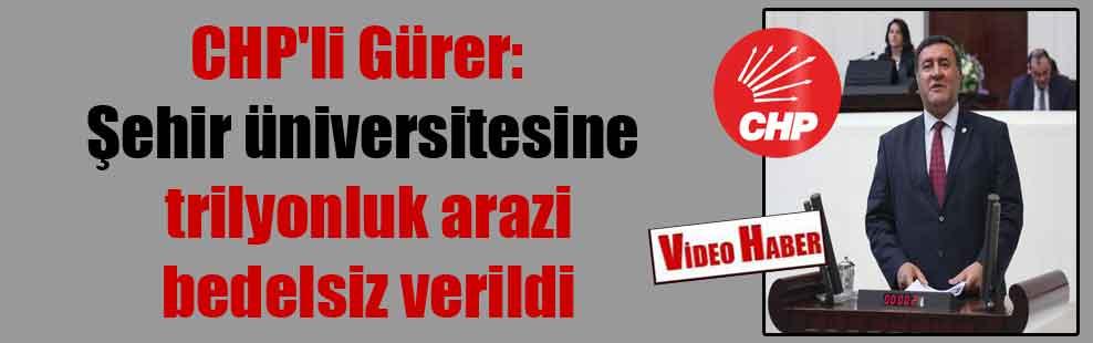 CHP'li Gürer: Şehir üniversitesine trilyonluk arazi bedelsiz verildi
