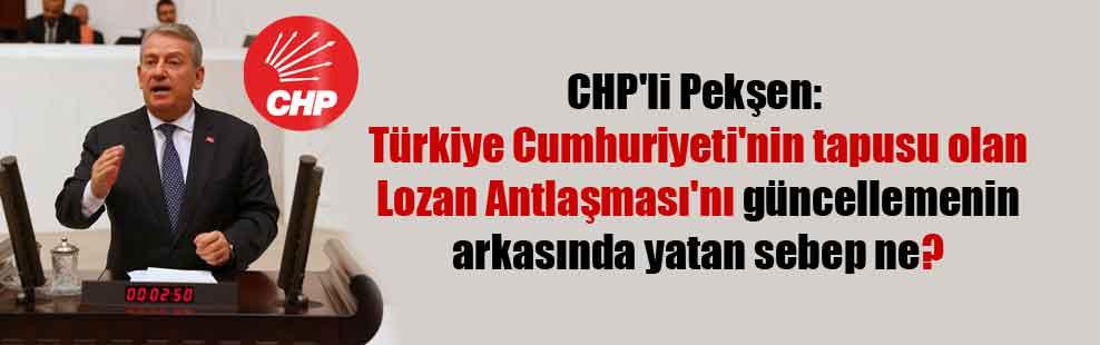 CHP'li Pekşen: Türkiye Cumhuriyeti'nin tapusu olan Lozan Antlaşması'nı güncellemenin arkasında yatan sebep ne?