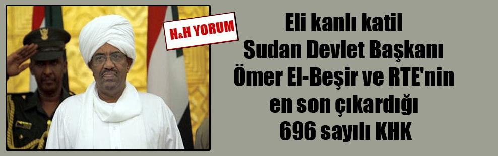 Eli kanlı katil Sudan Devlet Başkanı Ömer El-Beşir ve RTE'nin en son çıkardığı 696 sayılı KHK