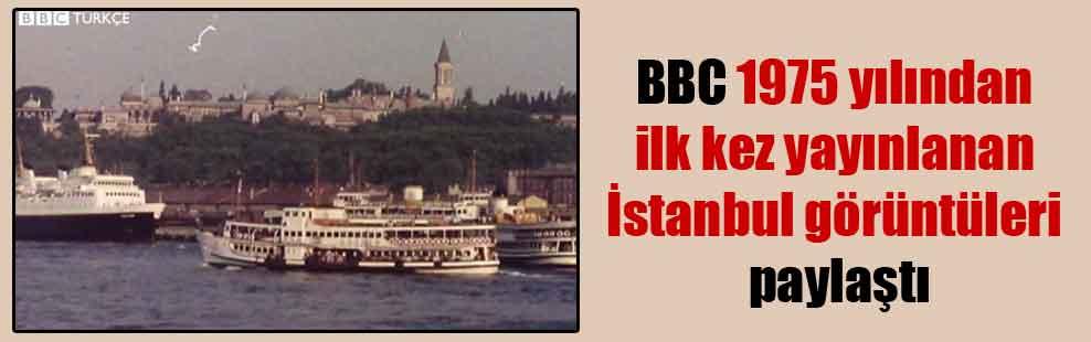 BBC 1975 yılından ilk kez yayınlanan İstanbul görüntüleri paylaştı