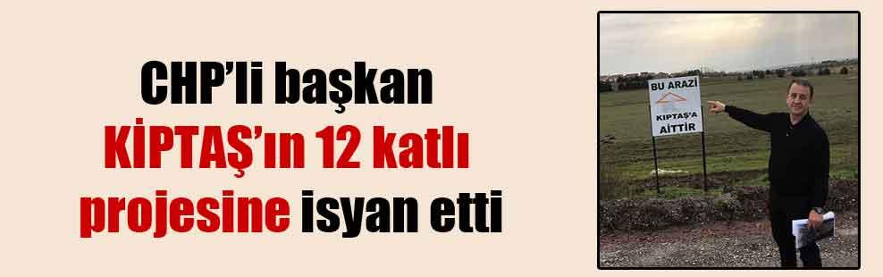 CHP'li başkan KİPTAŞ'ın 12 katlı projesine isyan etti