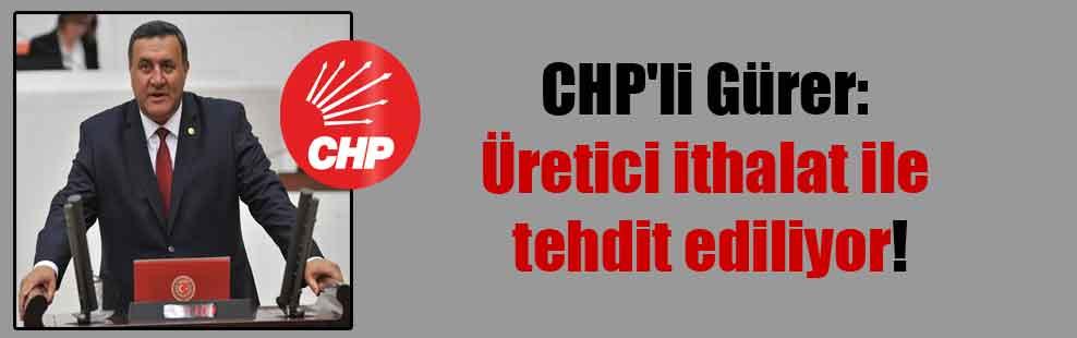 CHP'li Gürer: Üretici ithalat ile tehdit ediliyor!