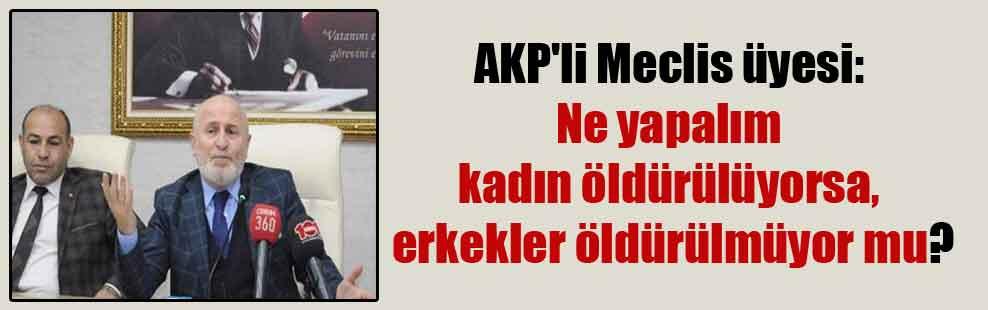 AKP'li Meclis üyesi: Ne yapalım kadın öldürülüyorsa, erkekler öldürülmüyor mu?