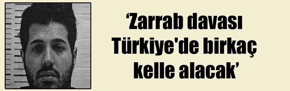 'Zarrab davası Türkiye'de birkaç kelle alacak'