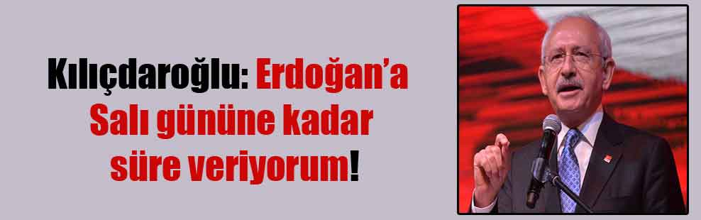 Kılıçdaroğlu: Erdoğan'a salı gününe kadar süre veriyorum!