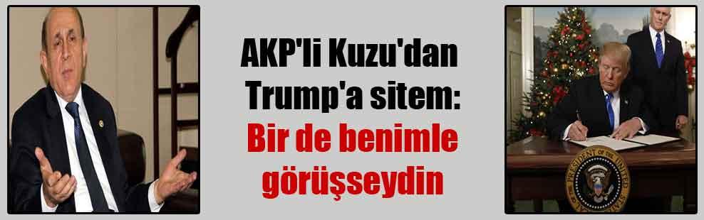 AKP'li Kuzu'dan Trump'a sitem: Bir de benimle görüşseydin