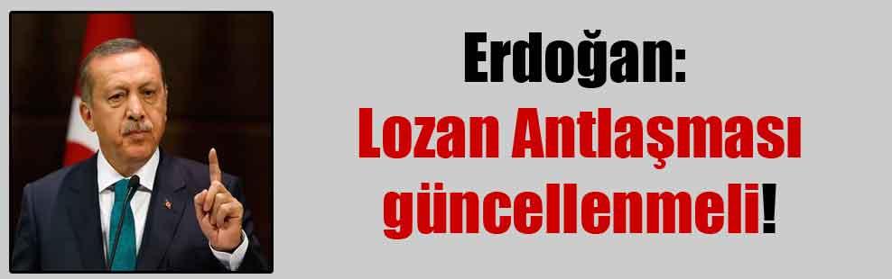 Erdoğan: Lozan Antlaşması güncellenmeli!