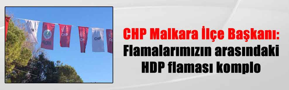 CHP Malkara İlçe Başkanı: Flamalarımızın arasındaki HDP flaması komplo