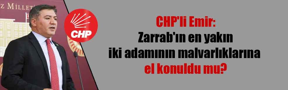 CHP'li Emir: Zarrab'ın en yakın iki adamının malvarlıklarına el konuldu mu?
