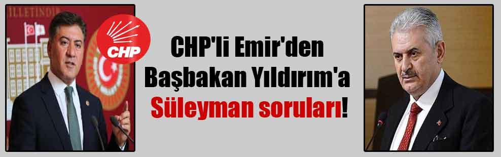 CHP'li Emir'den Başbakan Yıldırım'a Süleyman soruları!