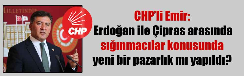 CHP'li Emir: Erdoğan ile Çipras arasında sığınmacılar konusunda yeni bir pazarlık mı yapıldı?