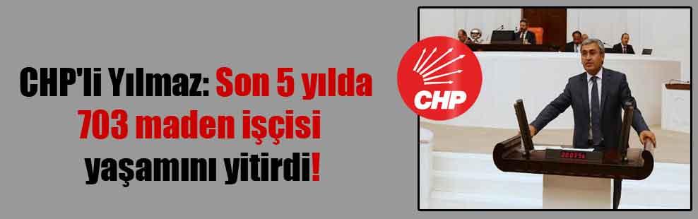 CHP'li Yılmaz: Son 5 yılda 703 maden işçisi yaşamını yitirdi!