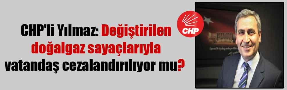 CHP'li Yılmaz: Değiştirilen doğalgaz sayaçlarıyla vatandaş cezalandırılıyor mu?