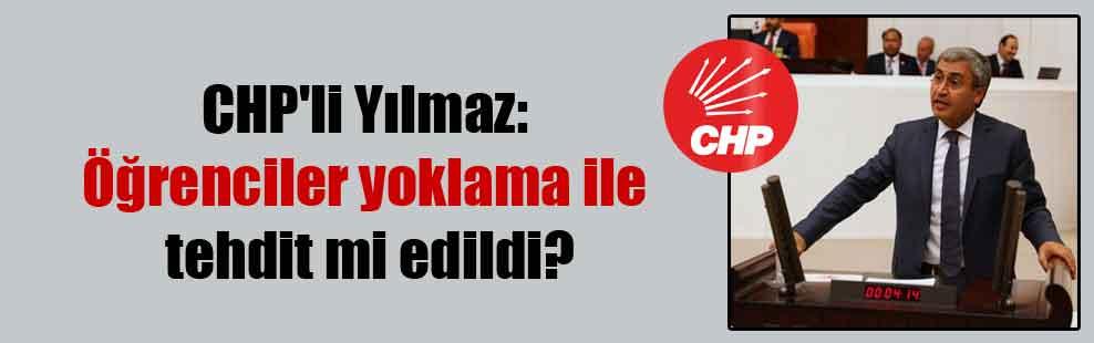 CHP'li Yılmaz: Öğrenciler yoklama ile tehdit mi edildi?