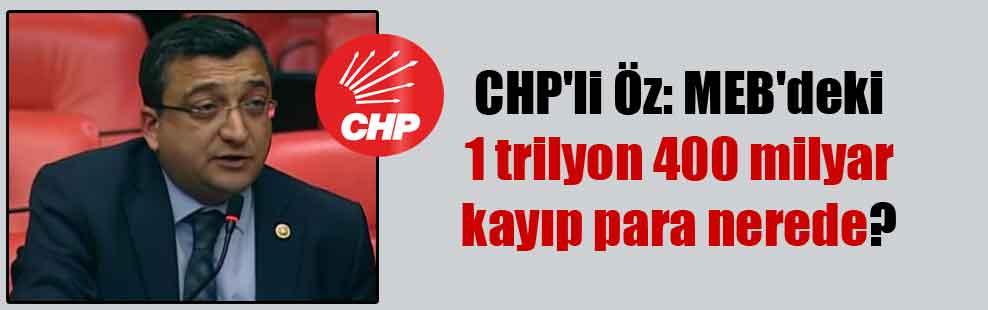 CHP'li Öz: MEB'deki 1 trilyon 400 milyar kayıp para nerede?