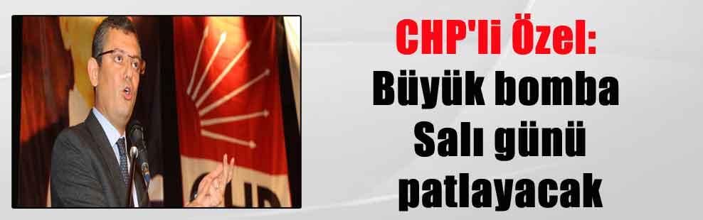 CHP'li Özel: Büyük bomba Salı günü patlayacak