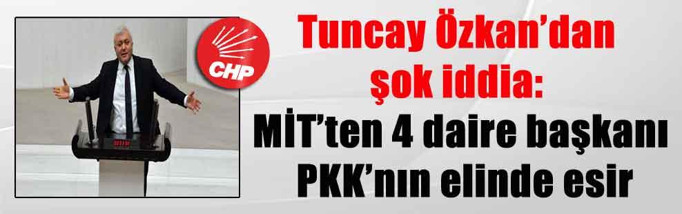 Tuncay Özkan'dan şok iddia: MİT'ten 4 daire başkanı PKK'nın elinde esir