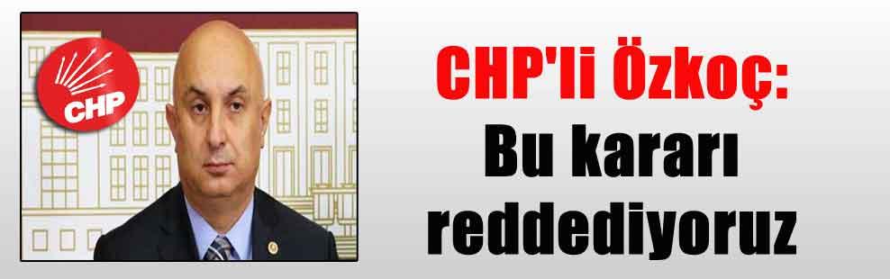 CHP'li Özkoç: Bu kararı reddediyoruz