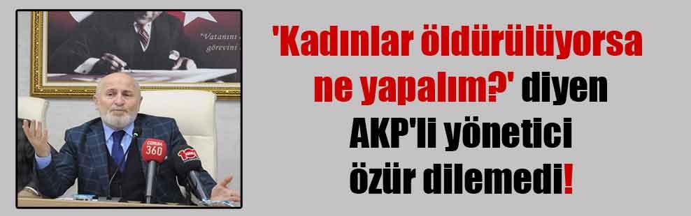 'Kadınlar öldürülüyorsa ne yapalım?' diyen AKP'li yönetici özür dilemedi!