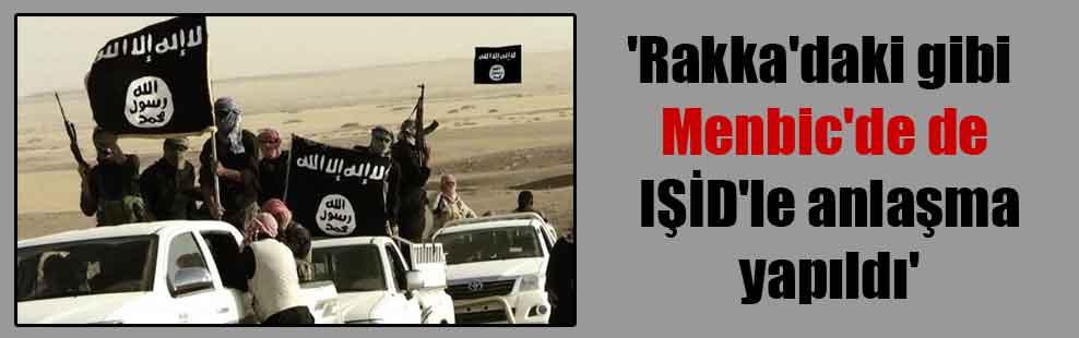 'Rakka'daki gibi Menbic'de de IŞİD'le anlaşma yapıldı'