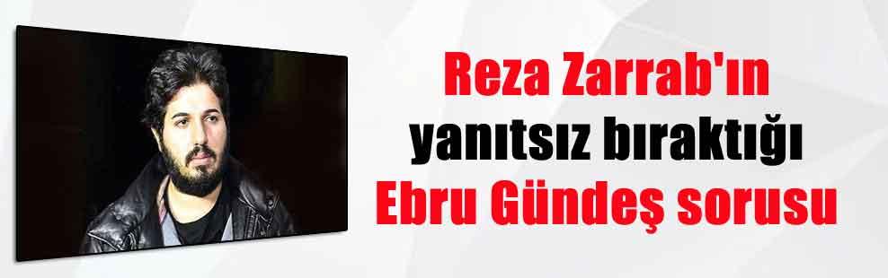 Reza Zarrab'ın yanıtsız bıraktığı Ebru Gündeş sorusu