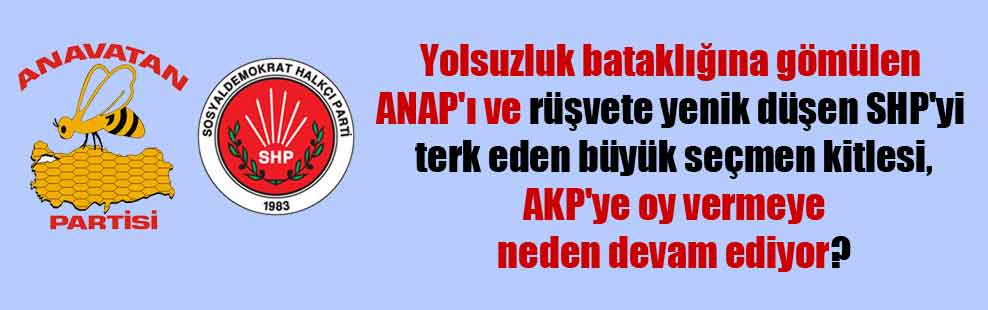 Yolsuzluk bataklığına gömülen ANAP'ı ve rüşvete yenik düşen SHP'yi terk eden büyük seçmen kitlesi, AKP'ye oy vermeye neden devam ediyor?