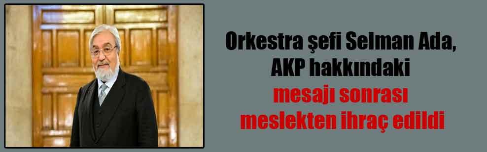 Orkestra şefi Selman Ada, AKP hakkındaki mesajı sonrası meslekten ihraç edildi