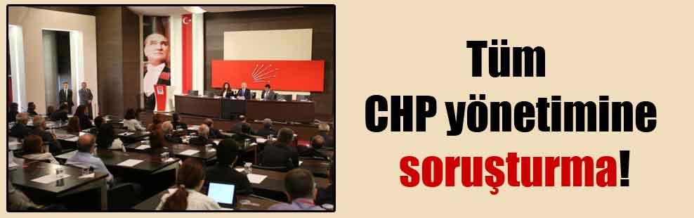 Tüm CHP yönetimine soruşturma!