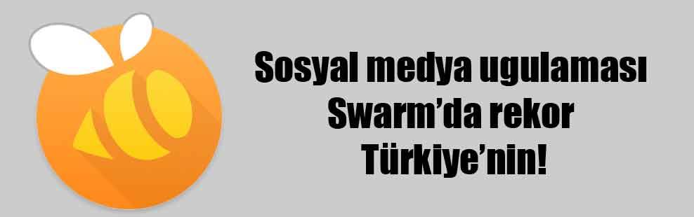 Sosyal medya ugulaması Swarm'da rekor Türkiye'nin!
