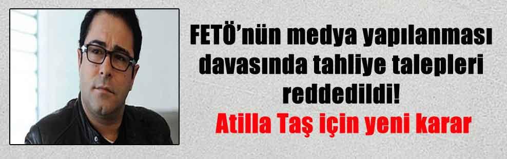 FETÖ'nün medya yapılanması davasında tahliye talepleri reddedildi! Atilla Taş için yeni karar