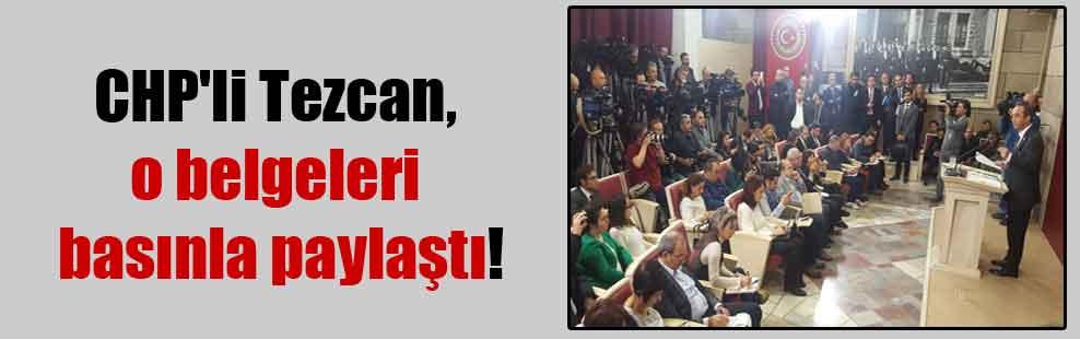 CHP'li Tezcan, o belgeleri basınla paylaştı!