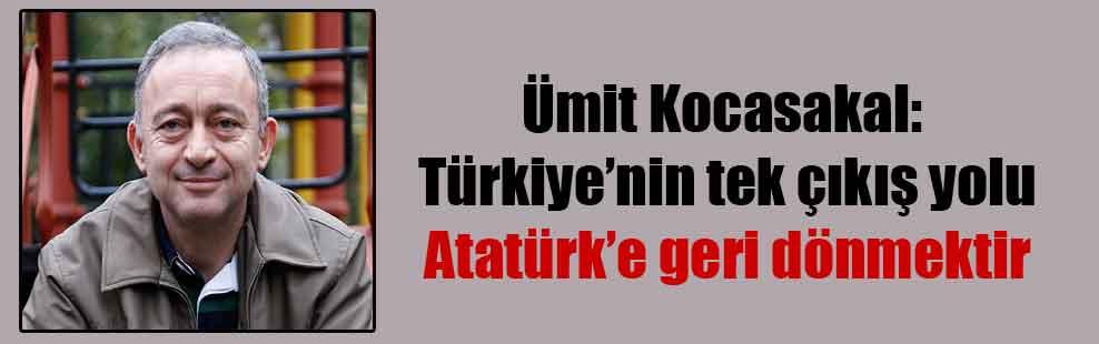 Ümit Kocasakal: Türkiye'nin tek çıkış yolu Atatürk'e geri dönmektir