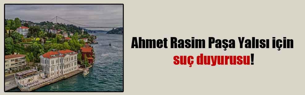 Ahmet Rasim Paşa Yalısı için suç duyurusu!