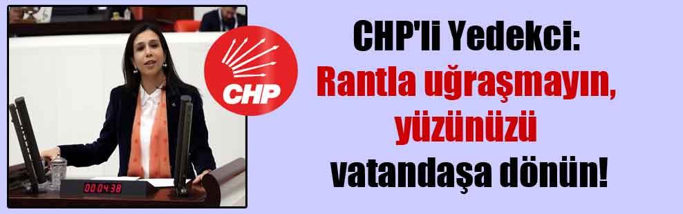 CHP'li Yedekci: Rantla uğraşmayın, yüzünüzü vatandaşa dönün!