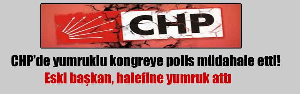 CHP'de yumruklu kongreye polis müdahale etti!