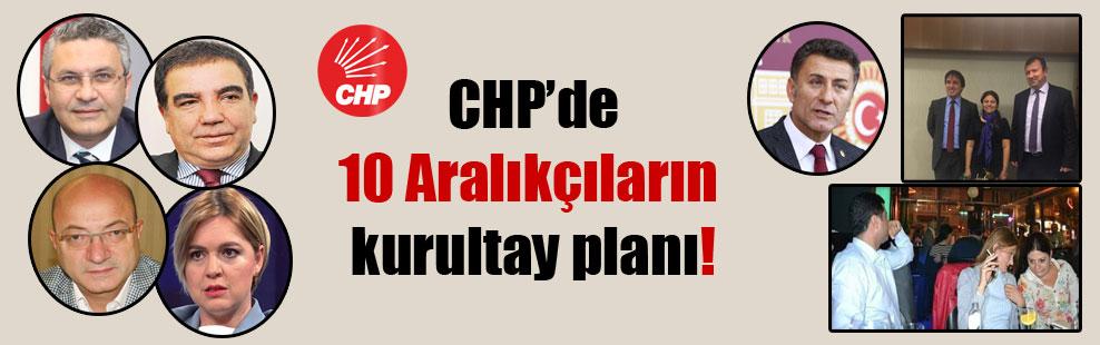 CHP'de 10 Aralıkçıların kurultay planı!