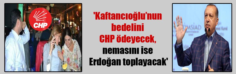 'Kaftancıoğlu'nun bedelini CHP ödeyecek, nemasını ise Erdoğan toplayacak'
